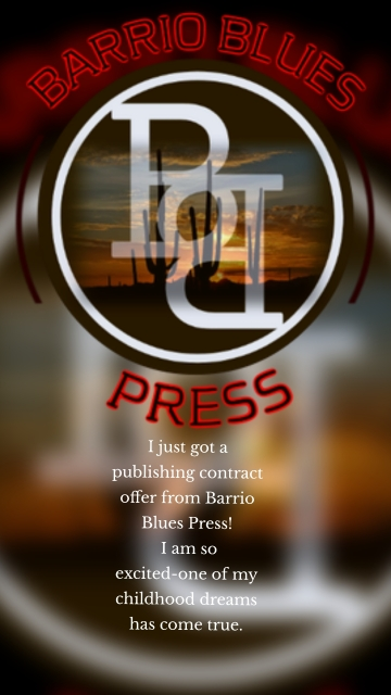 I just got a publishing contract offer from Barrio Blues Press! I am so excited-one of my childhood dreams has come true.